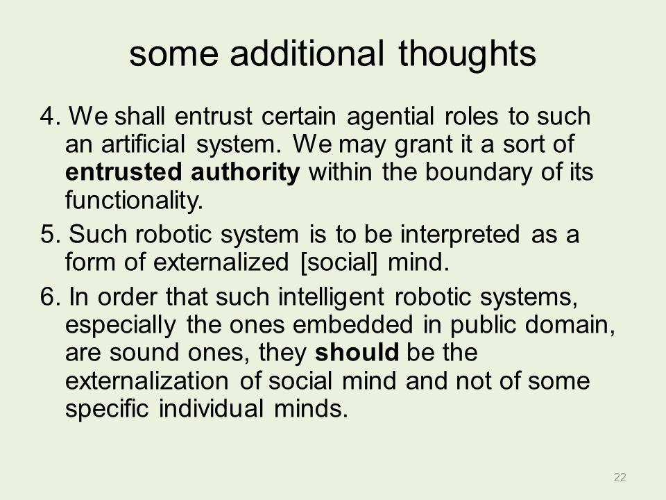 some additional thoughts 4. We shall entrust certain agential roles to such an artificial system.