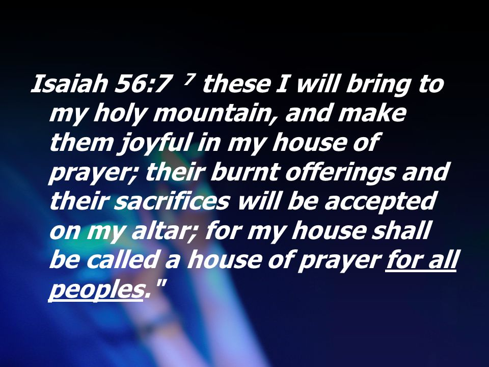 Isaiah 56:7 7 these I will bring to my holy mountain, and make them joyful in my house of prayer; their burnt offerings and their sacrifices will be accepted on my altar; for my house shall be called a house of prayer for all peoples.