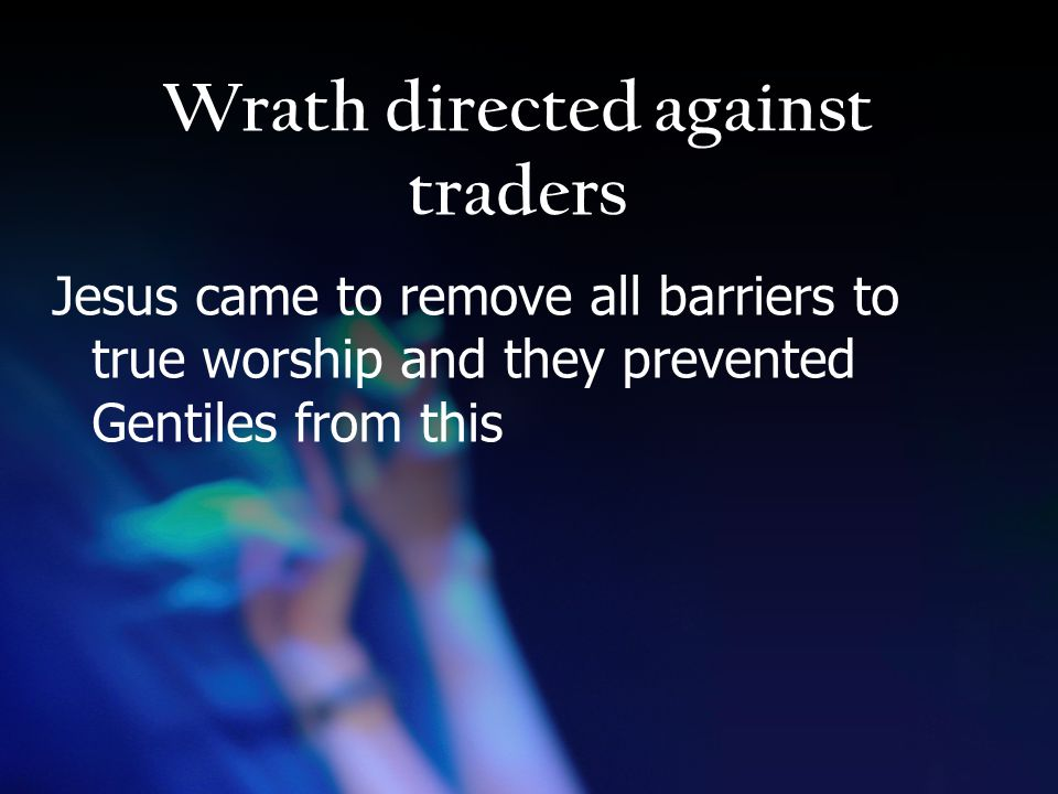 Wrath directed against traders Jesus came to remove all barriers to true worship and they prevented Gentiles from this