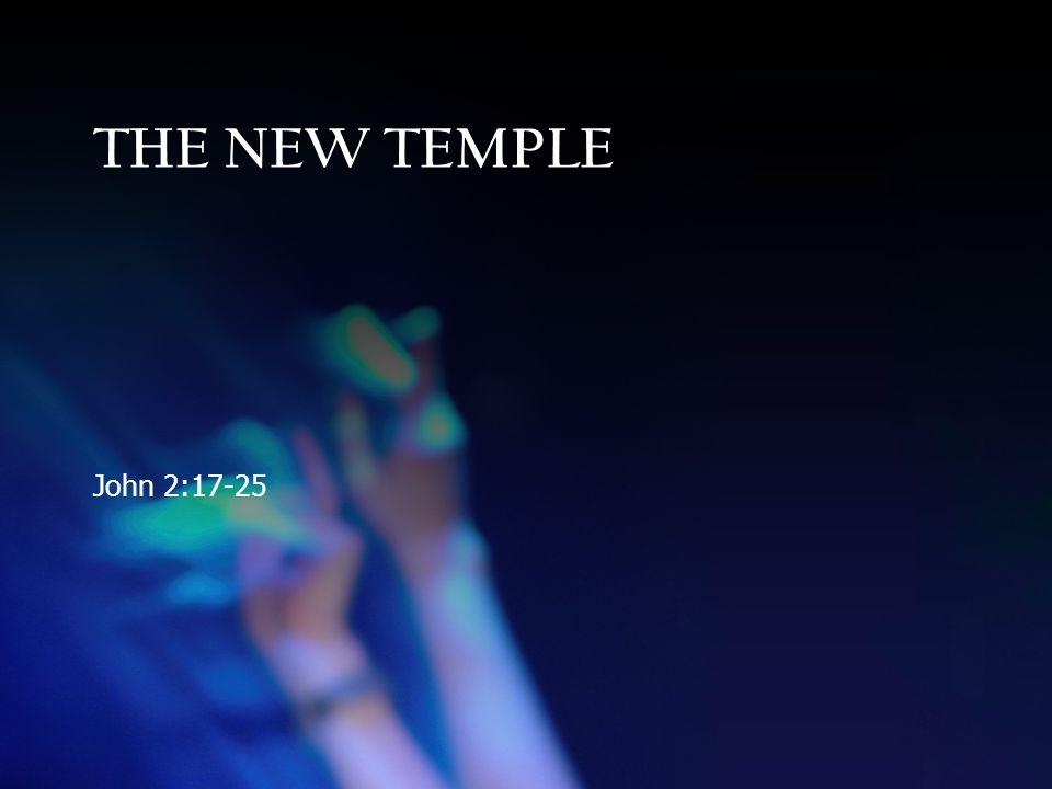 THE NEW TEMPLE John 2:17-25
