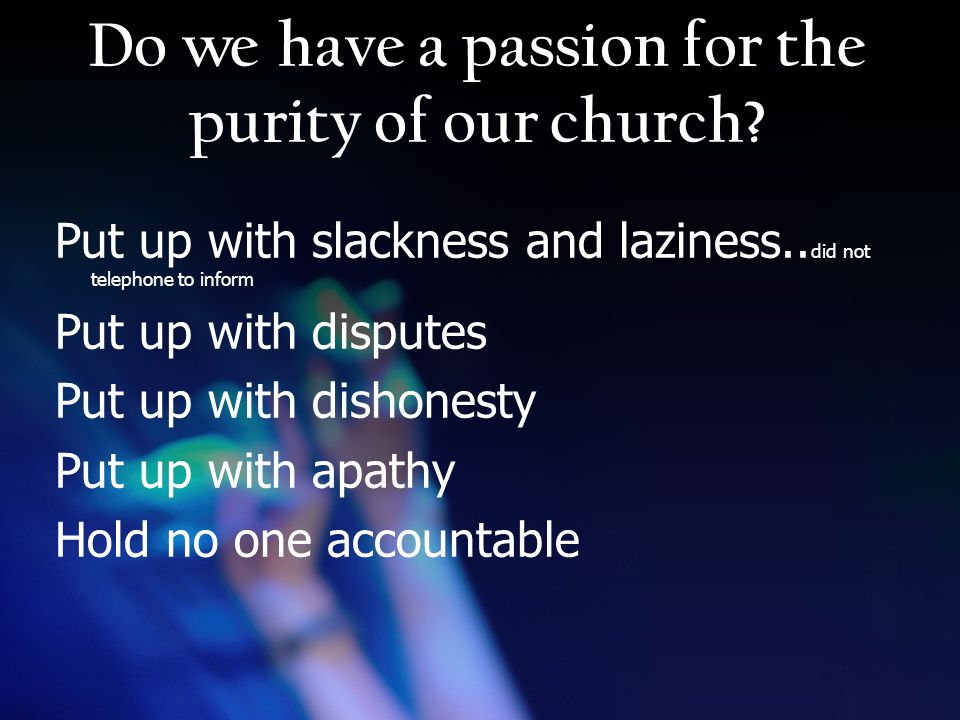 Do we have a passion for the purity of our church.