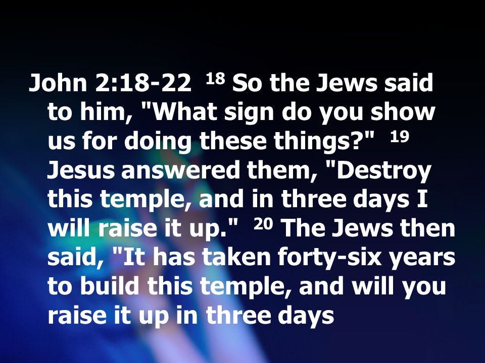 John 2:18-22 18 So the Jews said to him, What sign do you show us for doing these things 19 Jesus answered them, Destroy this temple, and in three days I will raise it up. 20 The Jews then said, It has taken forty-six years to build this temple, and will you raise it up in three days