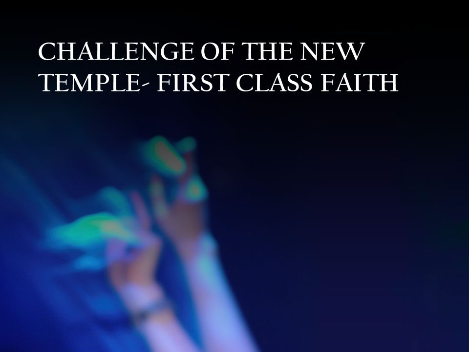 CHALLENGE OF THE NEW TEMPLE- FIRST CLASS FAITH