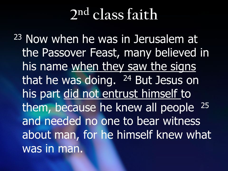 2 nd class faith 23 Now when he was in Jerusalem at the Passover Feast, many believed in his name when they saw the signs that he was doing.