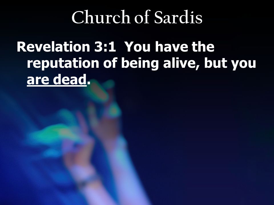 Church of Sardis Revelation 3:1 You have the reputation of being alive, but you are dead.