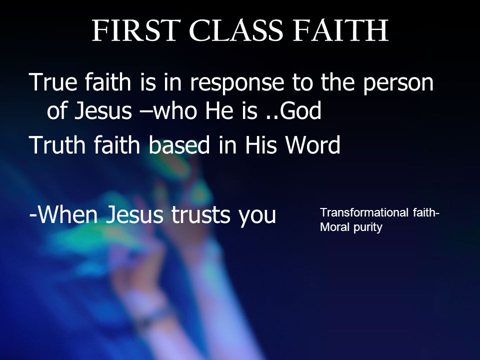 FIRST CLASS FAITH True faith is in response to the person of Jesus –who He is..God Truth faith based in His Word -When Jesus trusts you Transformational faith- Moral purity