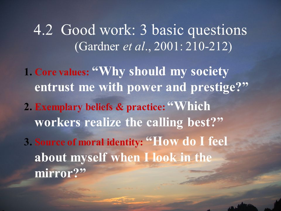 4.2 Good work: 3 basic questions (Gardner et al., 2001: 210-212) 1.