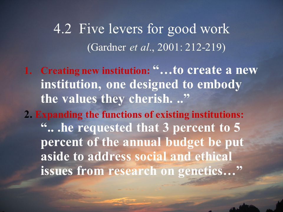 4.2 Five levers for good work (Gardner et al., 2001: 212-219) 1.Creating new institution: …to create a new institution, one designed to embody the values they cherish... 2.