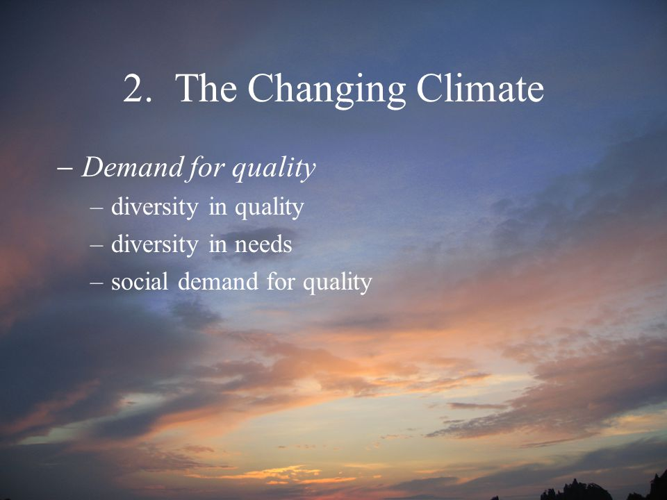 2. The Changing Climate  Demand for quality –diversity in quality –diversity in needs –social demand for quality