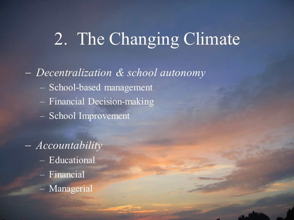 2. The Changing Climate  Decentralization & school autonomy –School-based management –Financial Decision-making –School Improvement  Accountability