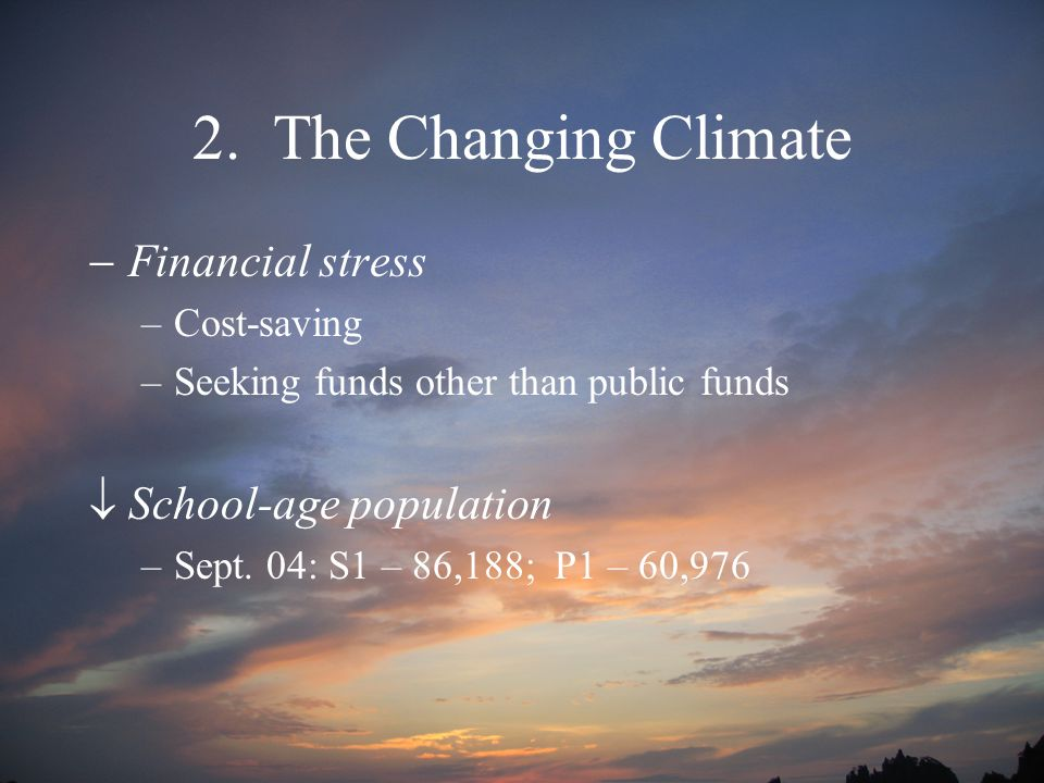 2. The Changing Climate  Financial stress –Cost-saving –Seeking funds other than public funds  School-age population –Sept. 04: S1 – 86,188; P1 – 60