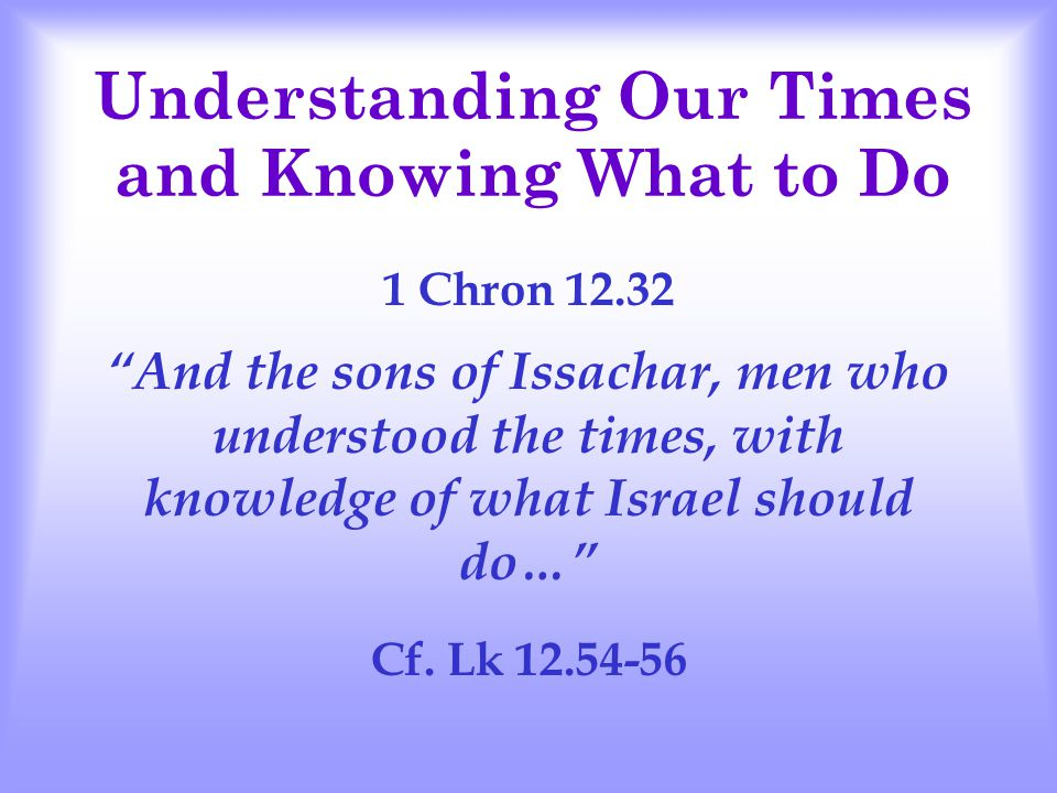 Understanding Our Times and Knowing What to Do 1 Chron 12.32 And the sons of Issachar, men who understood the times, with knowledge of what Israel should do… Cf.