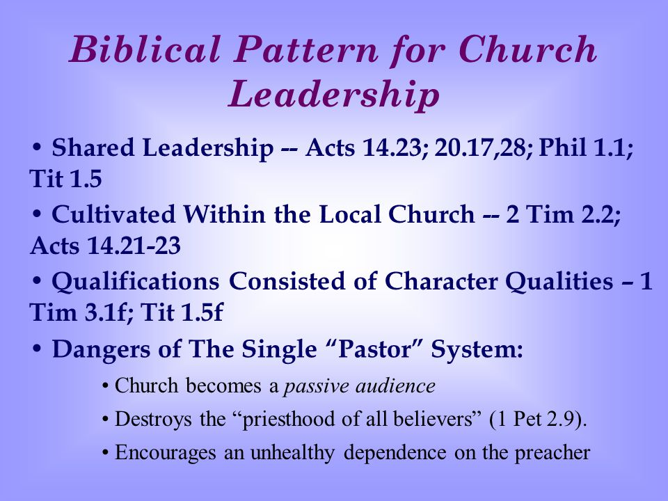 Biblical Pattern for Church Leadership Shared Leadership -- Acts 14.23; 20.17,28; Phil 1.1; Tit 1.5 Cultivated Within the Local Church -- 2 Tim 2.2; Acts 14.21-23 Qualifications Consisted of Character Qualities – 1 Tim 3.1f; Tit 1.5f Encourages an unhealthy dependence on the preacher D angers of The Single Pastor System: Church becomes a passive audience Destroys the priesthood of all believers (1 Pet 2.9).