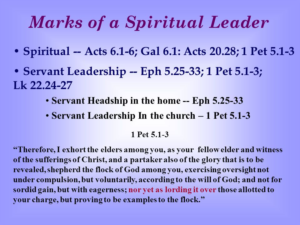 Marks of a Spiritual Leader Spiritual -- Acts 6.1-6; Gal 6.1: Acts 20.28; 1 Pet 5.1-3 Servant Leadership -- Eph 5.25-33; 1 Pet 5.1-3; Lk 22.24-27 Servant Headship in the home -- Eph 5.25-33 Servant Leadership In the church – 1 Pet 5.1-3 1 Pet 5.1-3 Therefore, I exhort the elders among you, as your fellow elder and witness of the sufferings of Christ, and a partaker also of the glory that is to be revealed, shepherd the flock of God among you, exercising oversight not under compulsion, but voluntarily, according to the will of God; and not for sordid gain, but with eagerness; nor yet as lording it over those allotted to your charge, but proving to be examples to the flock.