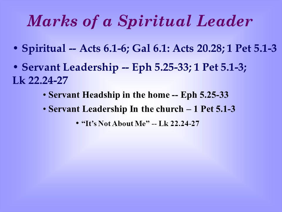 Marks of a Spiritual Leader Spiritual -- Acts 6.1-6; Gal 6.1: Acts 20.28; 1 Pet 5.1-3 Servant Leadership -- Eph 5.25-33; 1 Pet 5.1-3; Lk 22.24-27 Servant Headship in the home -- Eph 5.25-33 Servant Leadership In the church – 1 Pet 5.1-3 It's Not About Me -- Lk 22.24-27