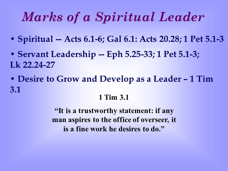 Marks of a Spiritual Leader Spiritual -- Acts 6.1-6; Gal 6.1: Acts 20.28; 1 Pet 5.1-3 Servant Leadership -- Eph 5.25-33; 1 Pet 5.1-3; Lk 22.24-27 D esire to Grow and Develop as a Leader – 1 Tim 3.1 It is a trustworthy statement: if any man aspires to the office of overseer, it is a fine work he desires to do. 1 Tim 3.1