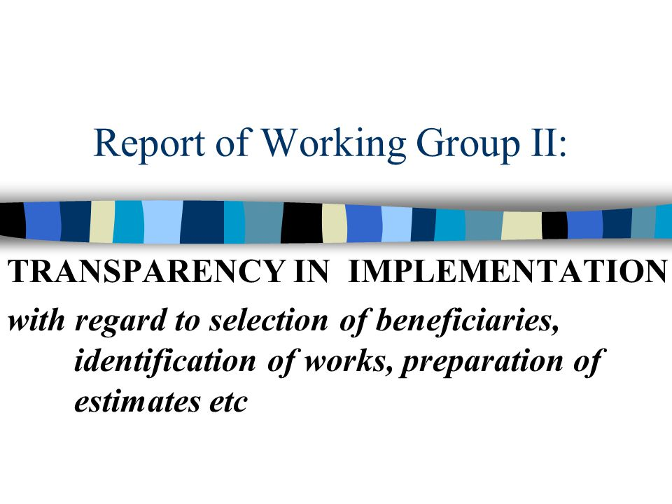 Report of Working Group II: TRANSPARENCY IN IMPLEMENTATION with regard to selection of beneficiaries, identification of works, preparation of estimates etc