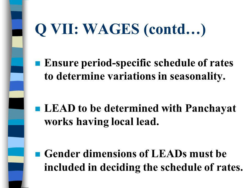 Q VII: WAGES (contd…) n Ensure period-specific schedule of rates to determine variations in seasonality.