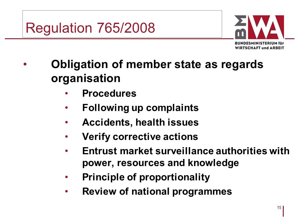 15 Regulation 765/2008 Obligation of member state as regards organisation Procedures Following up complaints Accidents, health issues Verify corrective actions Entrust market surveillance authorities with power, resources and knowledge Principle of proportionality Review of national programmes