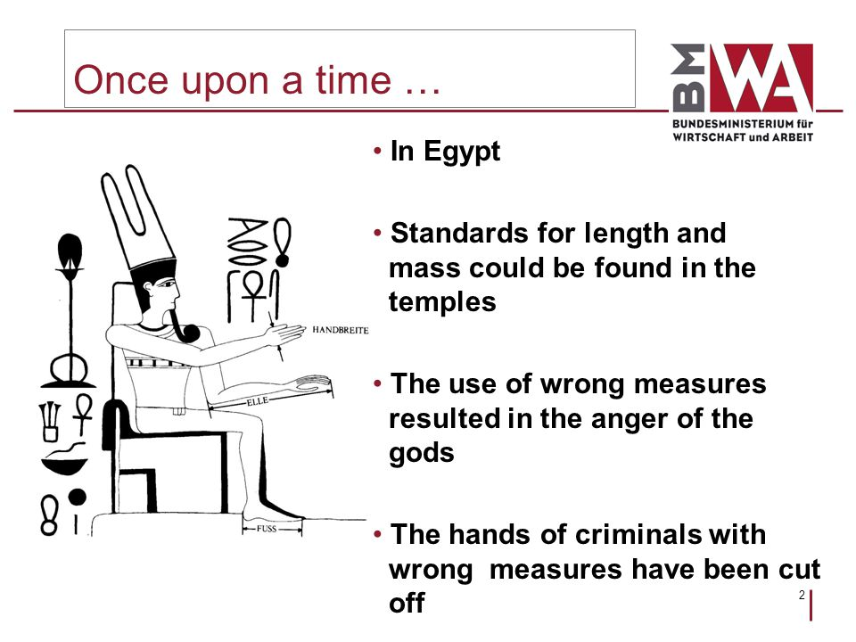 2 Once upon a time … In Egypt Standards for length and mass could be found in the temples The use of wrong measures resulted in the anger of the gods The hands of criminals with wrong measures have been cut off