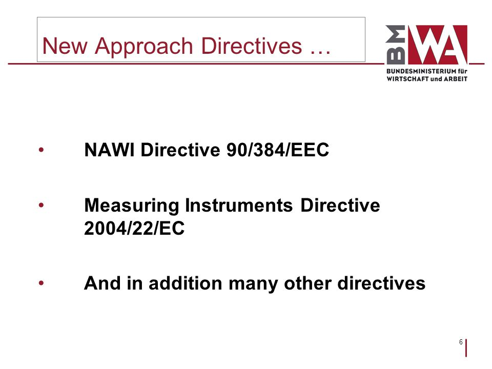 6 New Approach Directives … NAWI Directive 90/384/EEC Measuring Instruments Directive 2004/22/EC And in addition many other directives