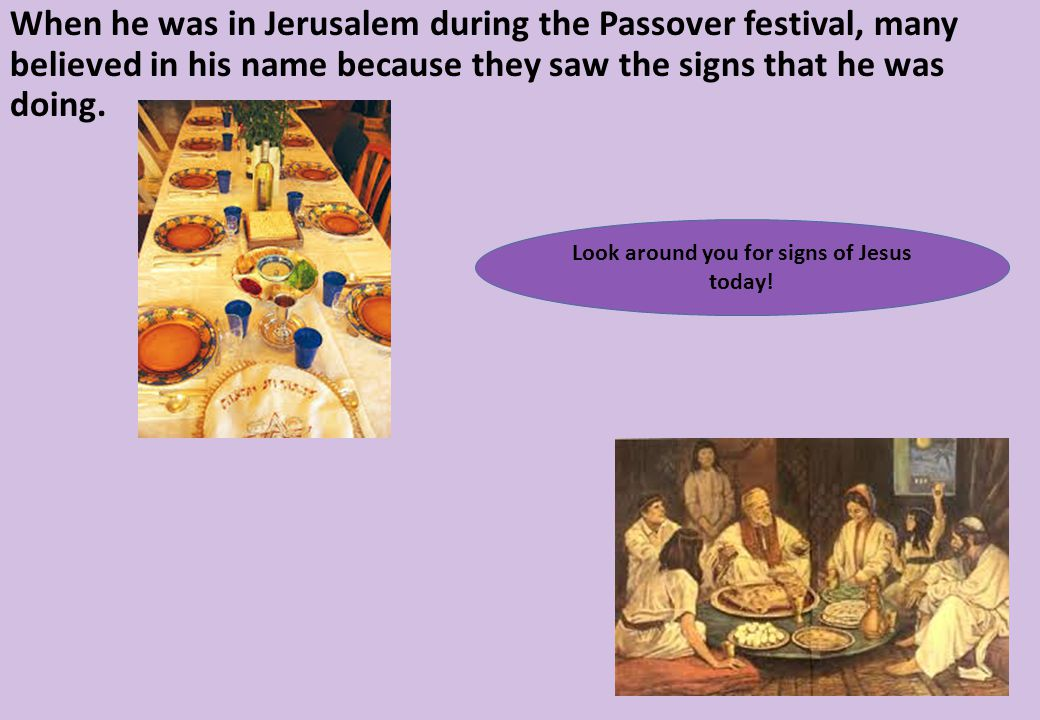 When he was in Jerusalem during the Passover festival, many believed in his name because they saw the signs that he was doing.