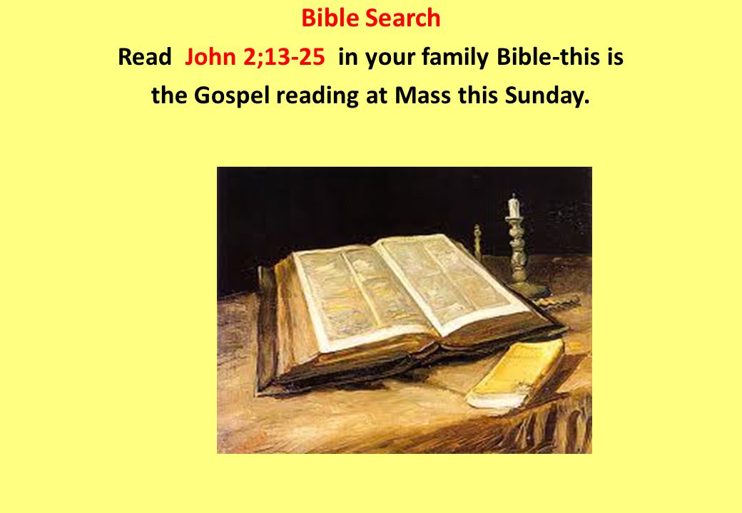 Bible Search Read John 2;13-25 in your family Bible-this is the Gospel reading at Mass this Sunday.