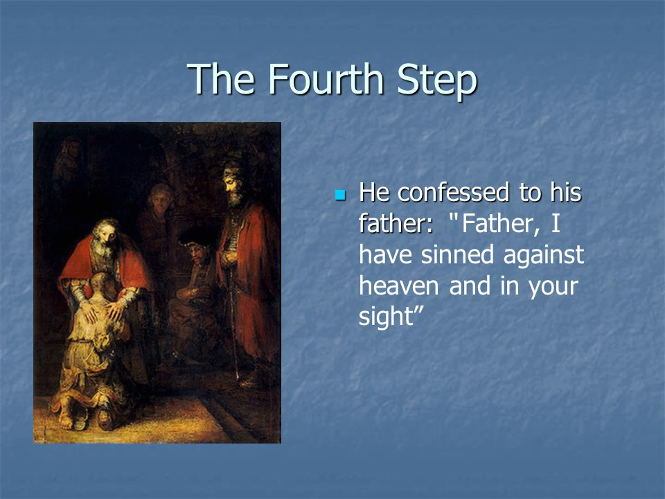 The Fourth Step He confessed to his father: He confessed to his father: Father, I have sinned against heaven and in your sight
