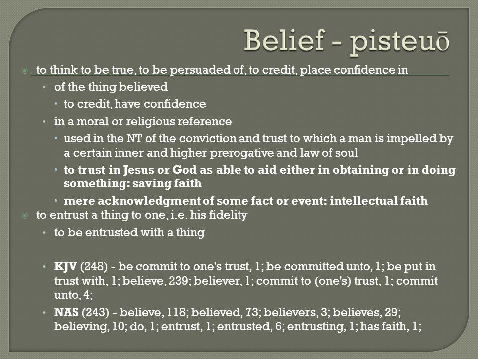  to think to be true, to be persuaded of, to credit, place confidence in of the thing believed  to credit, have confidence in a moral or religious reference  used in the NT of the conviction and trust to which a man is impelled by a certain inner and higher prerogative and law of soul  to trust in Jesus or God as able to aid either in obtaining or in doing something: saving faith  mere acknowledgment of some fact or event: intellectual faith  to entrust a thing to one, i.e.