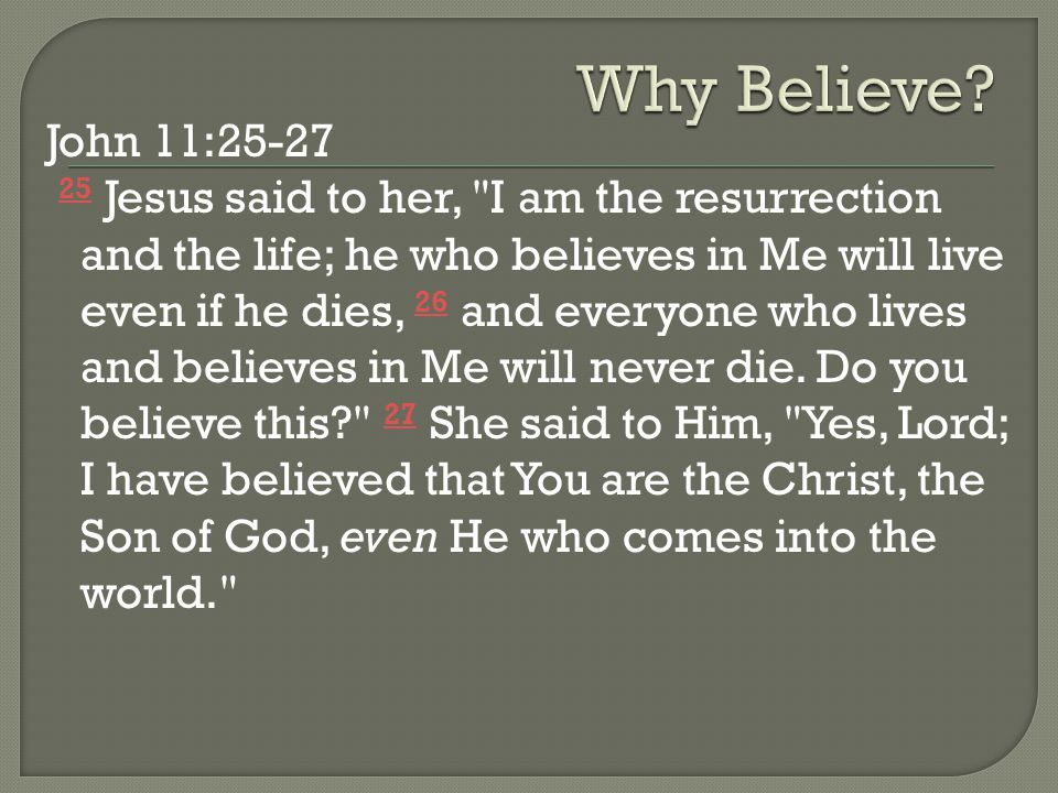 John 11:25-27 25 Jesus said to her, I am the resurrection and the life; he who believes in Me will live even if he dies, 26 and everyone who lives and believes in Me will never die.