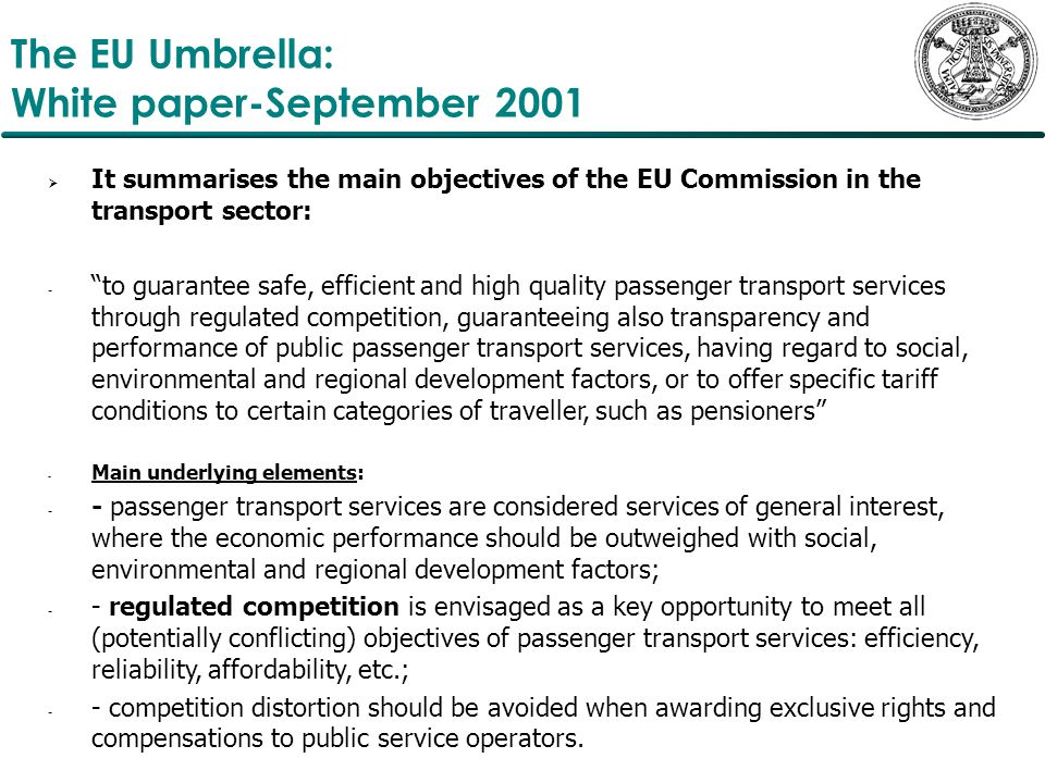 The EU Umbrella: White paper-September 2001  It summarises the main objectives of the EU Commission in the transport sector: - to guarantee safe, efficient and high quality passenger transport services through regulated competition, guaranteeing also transparency and performance of public passenger transport services, having regard to social, environmental and regional development factors, or to offer specific tariff conditions to certain categories of traveller, such as pensioners - Main underlying elements: - - passenger transport services are considered services of general interest, where the economic performance should be outweighed with social, environmental and regional development factors; - - regulated competition is envisaged as a key opportunity to meet all (potentially conflicting) objectives of passenger transport services: efficiency, reliability, affordability, etc.; - - competition distortion should be avoided when awarding exclusive rights and compensations to public service operators.