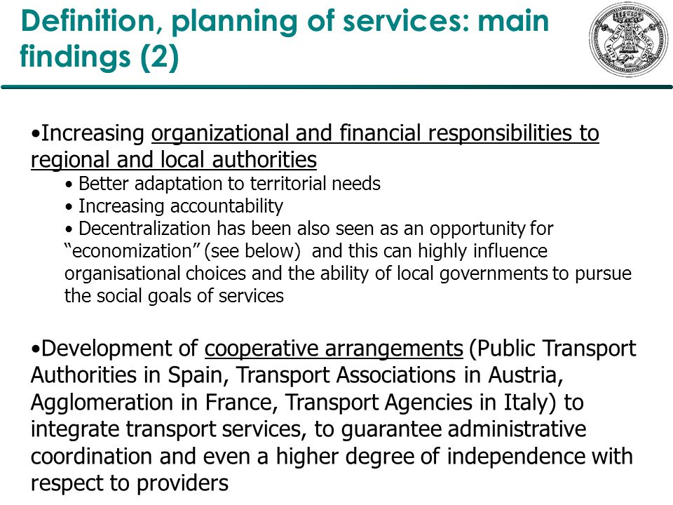 Definition, planning of services: main findings (2) Increasing organizational and financial responsibilities to regional and local authorities Better adaptation to territorial needs Increasing accountability Decentralization has been also seen as an opportunity for economization (see below) and this can highly influence organisational choices and the ability of local governments to pursue the social goals of services Development of cooperative arrangements (Public Transport Authorities in Spain, Transport Associations in Austria, Agglomeration in France, Transport Agencies in Italy) to integrate transport services, to guarantee administrative coordination and even a higher degree of independence with respect to providers