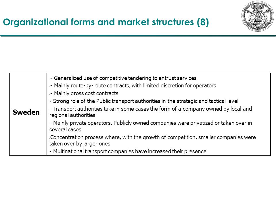 Organizational forms and market structures (8) Sweden - - Generalized use of competitive tendering to entrust services - - Mainly route-by-route contracts, with limited discretion for operators - - Mainly gross cost contracts - Strong role of the Public transport authorities in the strategic and tactical level - Transport authorities take in some cases the form of a company owned by local and regional authorities - Mainly private operators.