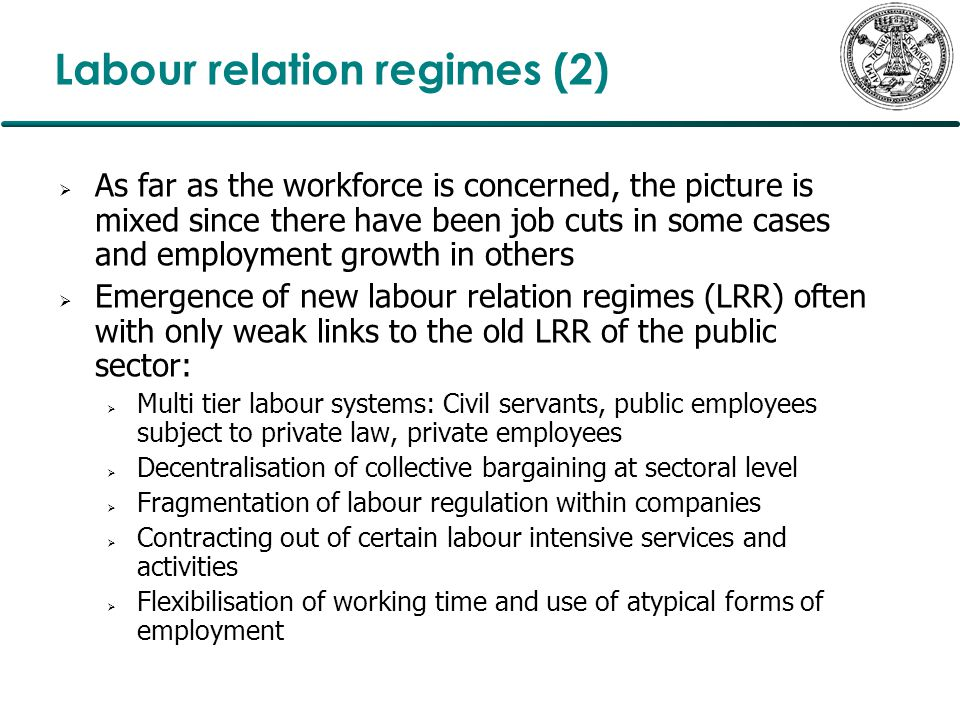 Labour relation regimes (2)  As far as the workforce is concerned, the picture is mixed since there have been job cuts in some cases and employment growth in others  Emergence of new labour relation regimes (LRR) often with only weak links to the old LRR of the public sector:  Multi tier labour systems: Civil servants, public employees subject to private law, private employees  Decentralisation of collective bargaining at sectoral level  Fragmentation of labour regulation within companies  Contracting out of certain labour intensive services and activities  Flexibilisation of working time and use of atypical forms of employment