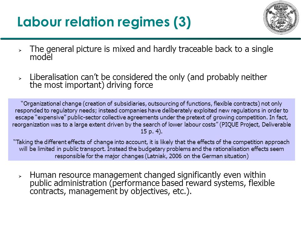 Labour relation regimes (3)  The general picture is mixed and hardly traceable back to a single model  Liberalisation can't be considered the only (and probably neither the most important) driving force  Human resource management changed significantly even within public administration (performance based reward systems, flexible contracts, management by objectives, etc.).