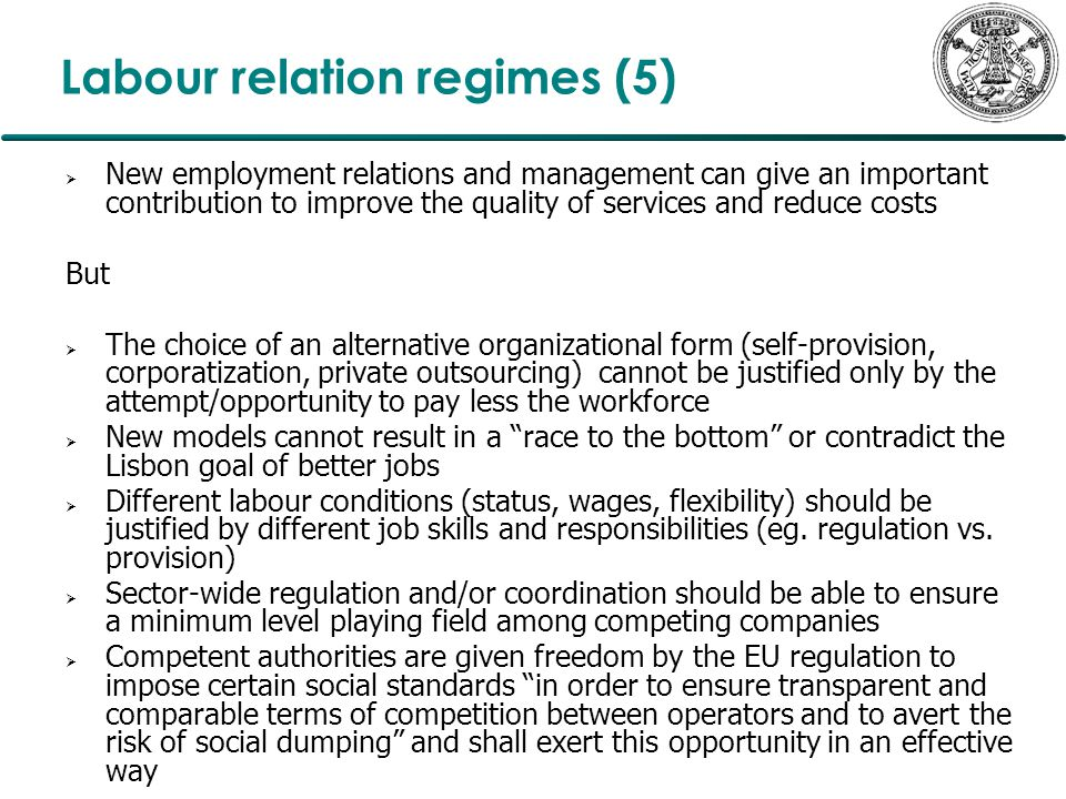Labour relation regimes (5)  New employment relations and management can give an important contribution to improve the quality of services and reduce costs But  The choice of an alternative organizational form (self-provision, corporatization, private outsourcing) cannot be justified only by the attempt/opportunity to pay less the workforce  New models cannot result in a race to the bottom or contradict the Lisbon goal of better jobs  Different labour conditions (status, wages, flexibility) should be justified by different job skills and responsibilities (eg.