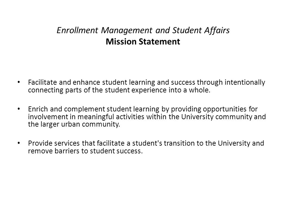 Enrollment Management and Student Affairs Mission Statement Facilitate and enhance student learning and success through intentionally connecting parts of the student experience into a whole.