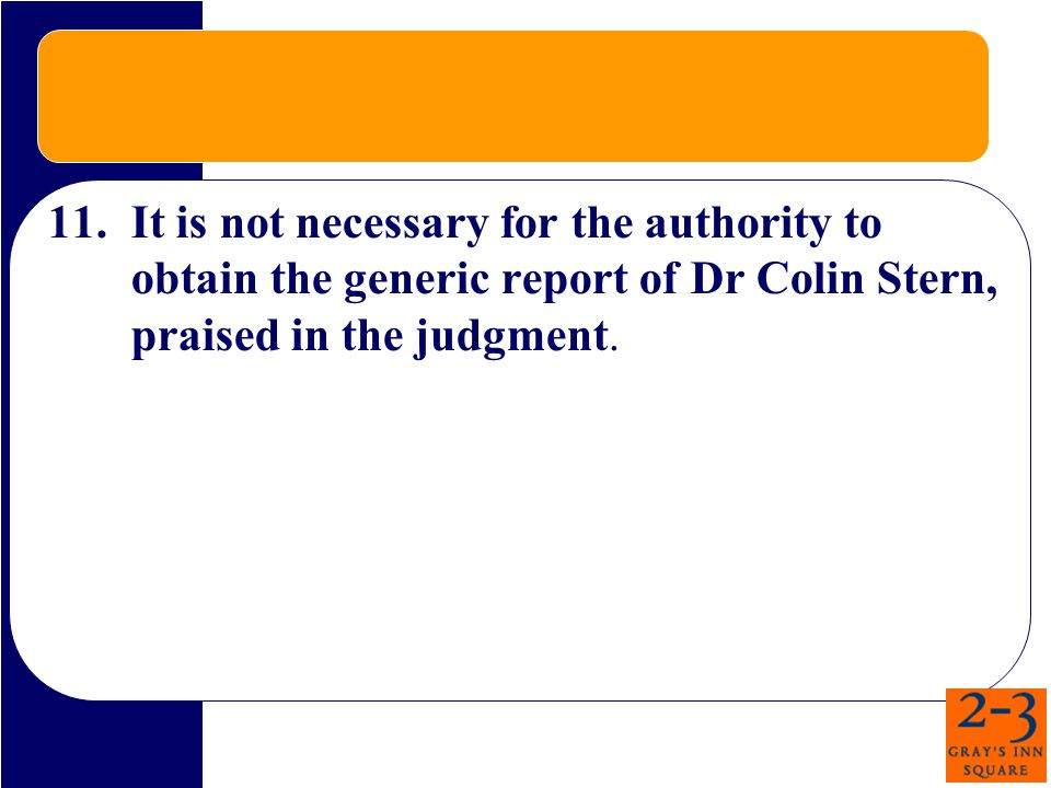 11.It is not necessary for the authority to obtain the generic report of Dr Colin Stern, praised in the judgment.