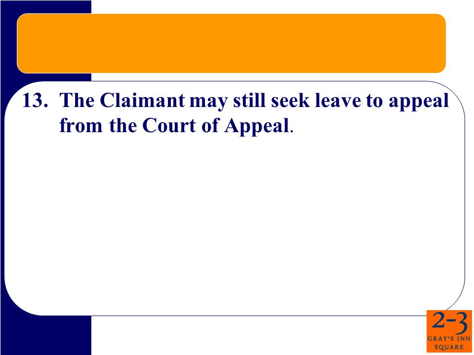 13.The Claimant may still seek leave to appeal from the Court of Appeal.