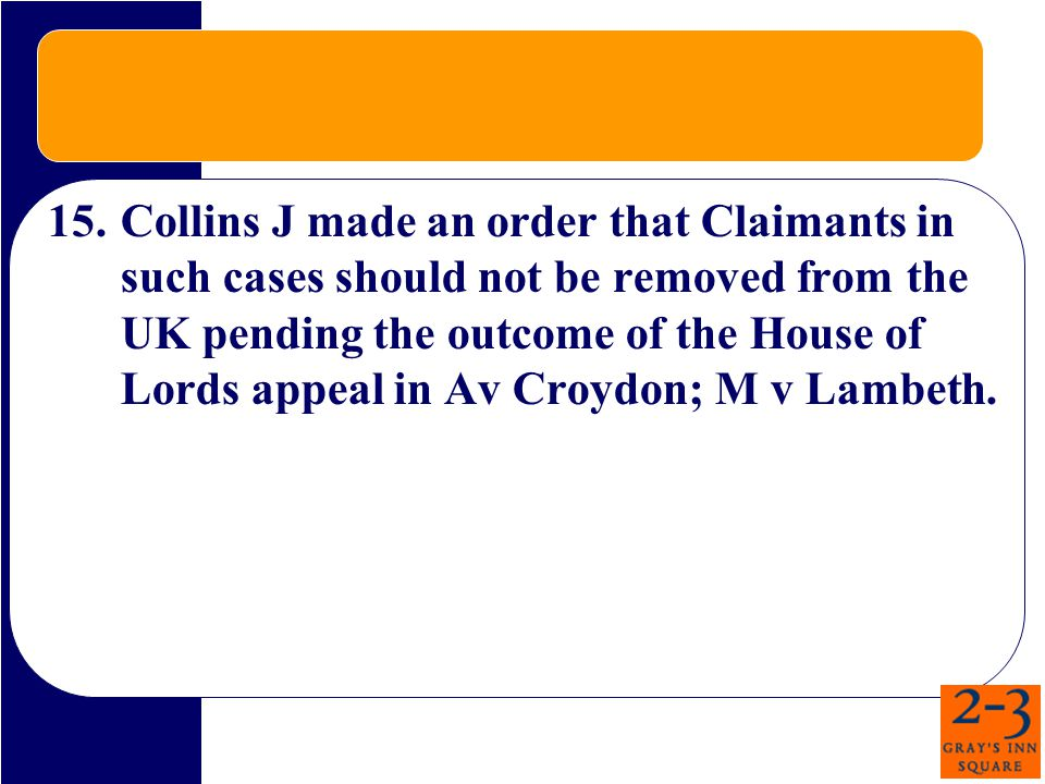 15.Collins J made an order that Claimants in such cases should not be removed from the UK pending the outcome of the House of Lords appeal in Av Croydon; M v Lambeth.