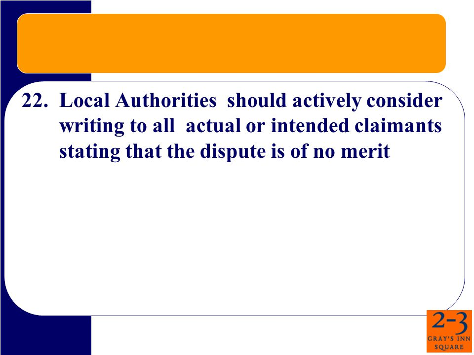22.Local Authorities should actively consider writing to all actual or intended claimants stating that the dispute is of no merit