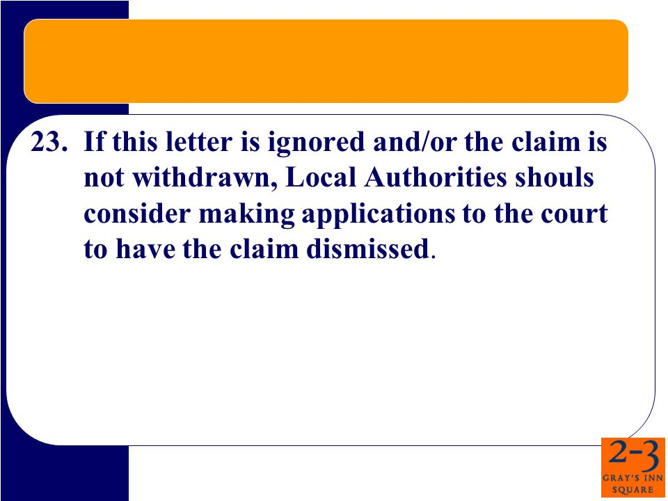 23.If this letter is ignored and/or the claim is not withdrawn, Local Authorities shouls consider making applications to the court to have the claim dismissed.