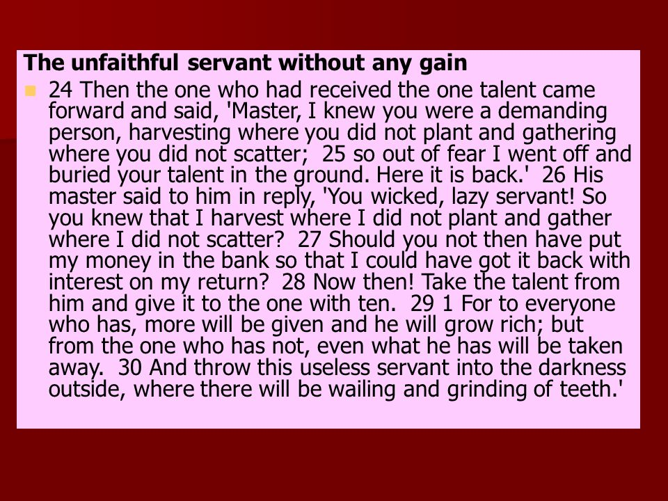 The unfaithful servant without any gain 24 Then the one who had received the one talent came forward and said, Master, I knew you were a demanding person, harvesting where you did not plant and gathering where you did not scatter; 25 so out of fear I went off and buried your talent in the ground.