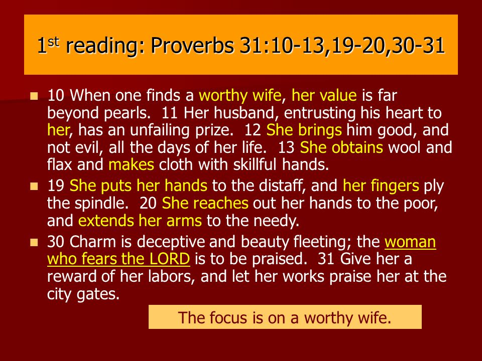 1 st reading: Proverbs 31:10-13,19-20,30-31 10 When one finds a worthy wife, her value is far beyond pearls.