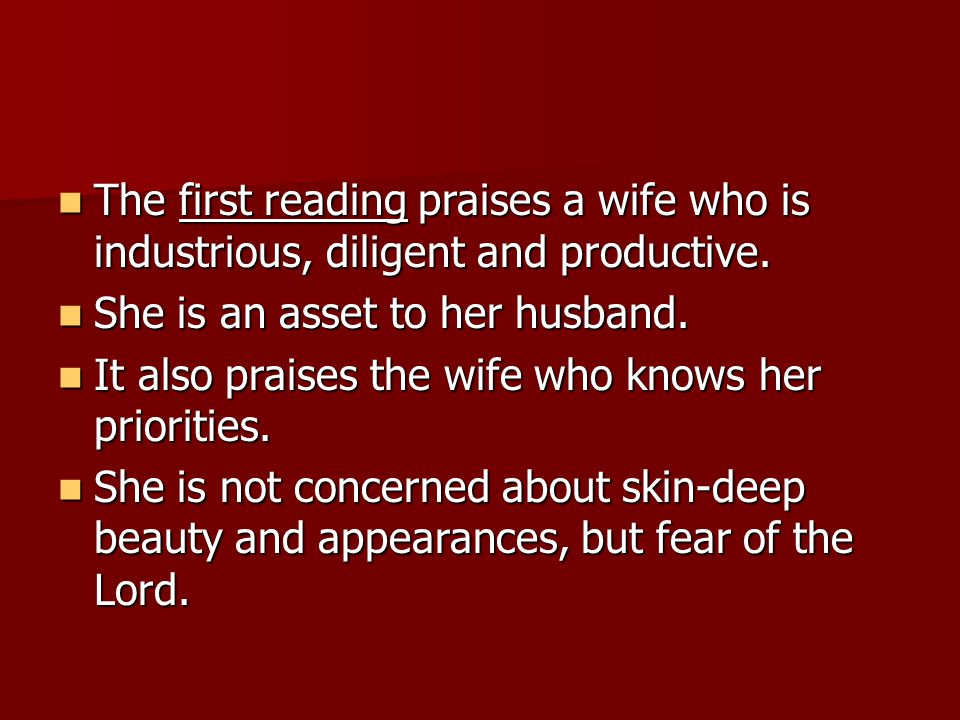 The first reading praises a wife who is industrious, diligent and productive.