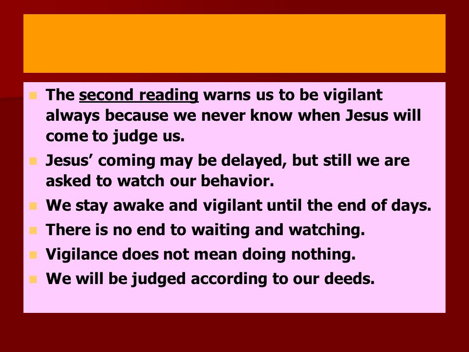 The second reading warns us to be vigilant always because we never know when Jesus will come to judge us.