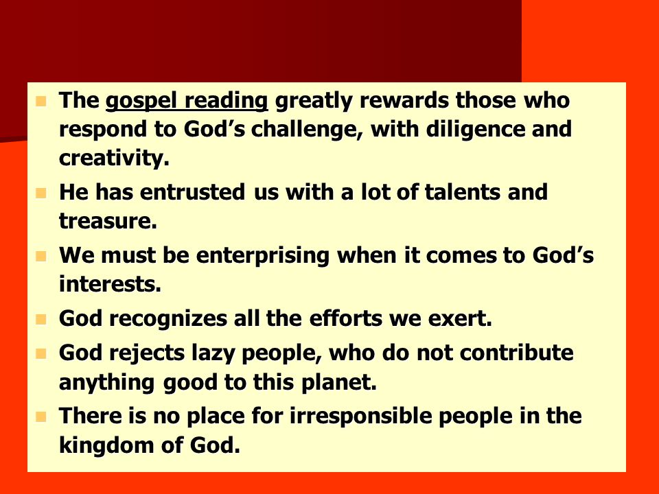 The gospel reading greatly rewards those who respond to God's challenge, with diligence and creativity.
