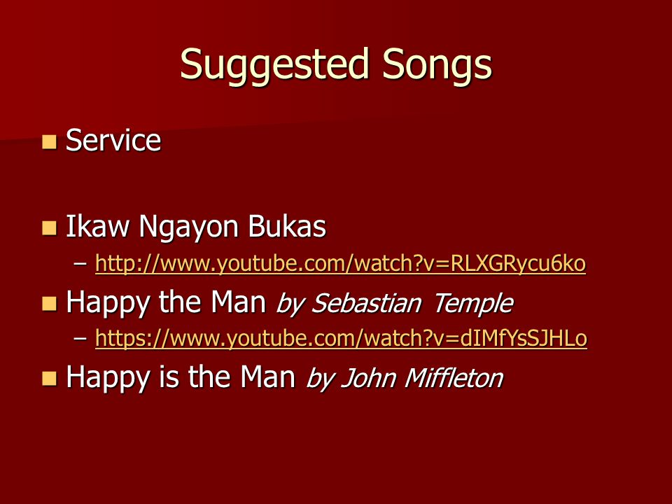 Suggested Songs Service Service Ikaw Ngayon Bukas Ikaw Ngayon Bukas –http://www.youtube.com/watch v=RLXGRycu6ko http://www.youtube.com/watch v=RLXGRycu6ko Happy the Man by Sebastian Temple Happy the Man by Sebastian Temple –https://www.youtube.com/watch v=dIMfYsSJHLo https://www.youtube.com/watch v=dIMfYsSJHLo Happy is the Man by John Miffleton Happy is the Man by John Miffleton