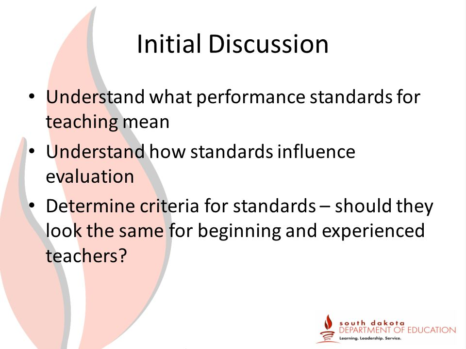Initial Discussion Understand what performance standards for teaching mean Understand how standards influence evaluation Determine criteria for standards – should they look the same for beginning and experienced teachers