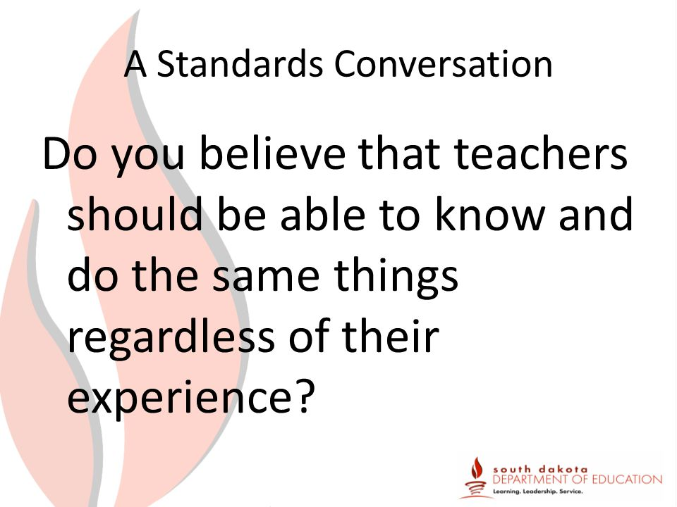 A Standards Conversation Do you believe that teachers should be able to know and do the same things regardless of their experience